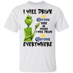 The Grinch I Will Drink Corona Here Or There I Will Drink Corona Everywhere T-Shirts, Hoodies, Long Sleeve
