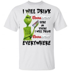 The Grinch I Will Drink Coors Light Here Or There I Will Drink Coors Light Everywhere T-Shirts, Hoodies, Long Sleeve