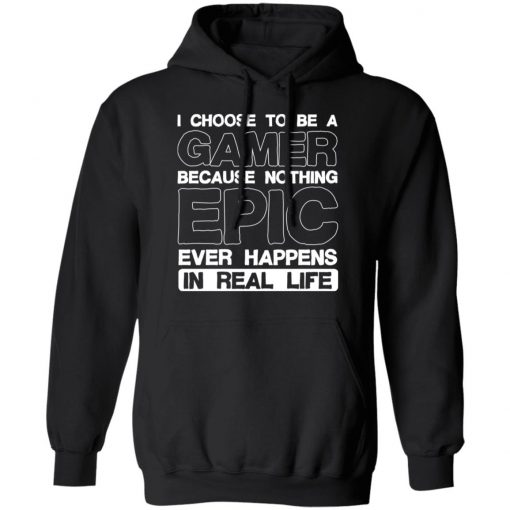 I Choose To Be A Gamer Because Nothing Epic Ever Happens In Real Life T-Shirts, Hoodies, Long Sleeve