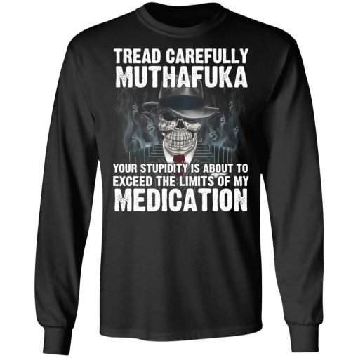 Tread Carefully Muthafuka Your Stupidity Is About To Exceed The Limits Of My Medication T-Shirts, Hoodies, Long Sleeve