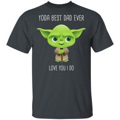 Yoda Best Dad Ever Love You Do T-Shirts, Hoodies, Long Sleeve