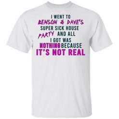 I Went To Benson & Dave's Super Sick House Party And All I Got Was Nothing Because It's Not Real T-Shirts, Hoodies, Long Sleeve
