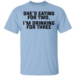 She's Eating For Two I'm Drinking For Three T-Shirts, Hoodies, Long Sleeve