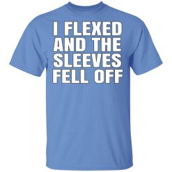 I Flexed And The Sleeves Fell Off T-Shirts, Hoodies, Long Sleeve