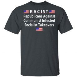 RACIST Republicans Against Communist Infested Socialist Takeovers T-Shirts, Hoodies, Long Sleeve