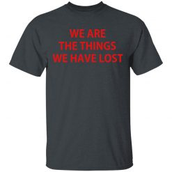 We Are The Things We Have Lost T-Shirts, Hoodies, Long Sleeve