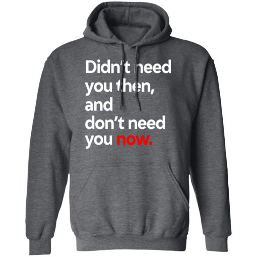 Didn't Need You Then And Don't Need You Now T-Shirts, Hoodies, Long Sleeve