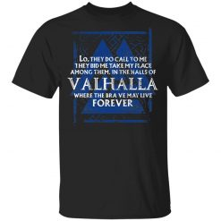 Lo, They Do Call To Me They Bid Me Take My Place Among Them In The Halls Of Valhalla Viking T-Shirts, Hoodies, Long Sleeve