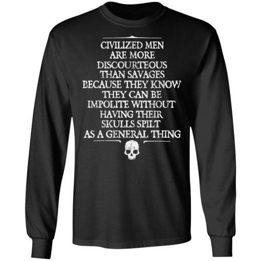 Civilized Men Are More Discourteous Than Savages Because They Know T-Shirts, Hoodies, Long Sleeve