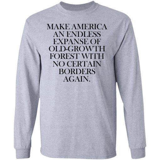 Make America An Endless Expanse Of Old-Growth Forest With No Certain Borders Again T-Shirts, Hoodies, Long Sleeve