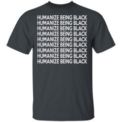 Humanize Being Black T-Shirts, Hoodies, Long Sleeve