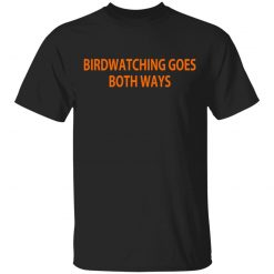 Birdwatching Goes Both Ways T-Shirts, Hoodies, Long Sleeve