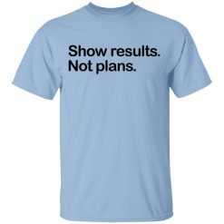 Show Results Not Plans T-Shirts, Hoodies, Long Sleeve