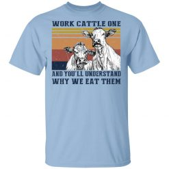 Work Cattle One And You'll Understand Why We Eat Them T-Shirts, Hoodies, Long Sleeve