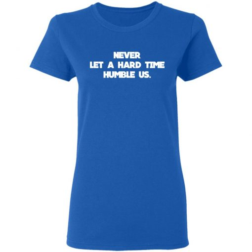 Never Let A Hard Time Humble Us T-Shirts, Hoodies, Long Sleeve
