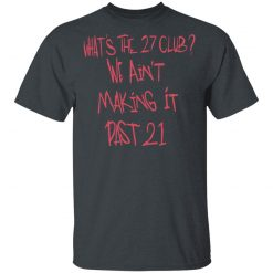 What's The 27 Club We Ain't Making It Past 21 T-Shirts, Hoodies, Long Sleeve