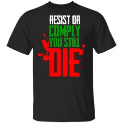 Resist Comply You Still Die T-Shirts, Hoodies, Long Sleeve