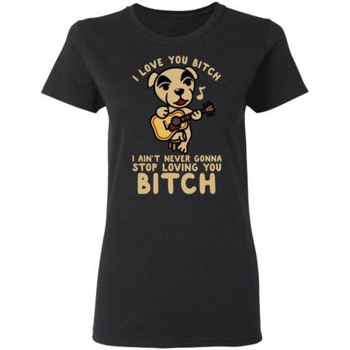 I Love You Bitch I Ain't Never Gonna Stop Loving You Bitch T-Shirts, Hoodies, Long Sleeve