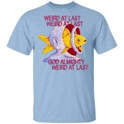 Weird At Last God Almighty Weird At Last T-Shirts, Hoodies, Long Sleeve