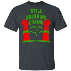 Still Breaking Chains Juneteenth T-Shirts, Hoodies, Long Sleeve