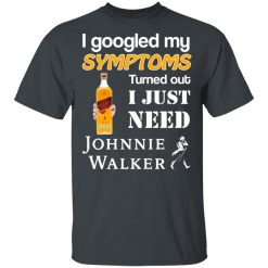 I Googled My Symptoms Turned Out I Just Need Johnnie Walker T-Shirts, Hoodies, Long Sleeve