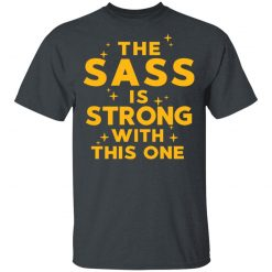 The Sass Is Strong With This One T-Shirts, Hoodies, Long Sleeve