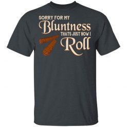 Sorry For My Bluntness That's Just How I Roll T-Shirts, Hoodies, Long Sleeve