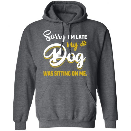 Sorry I'm Late My Dog Was Sitting On Me T-Shirts, Hoodies, Long Sleeve