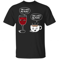 Wine And Coffee She Loves Me More T-Shirts, Hoodies, Long Sleeve