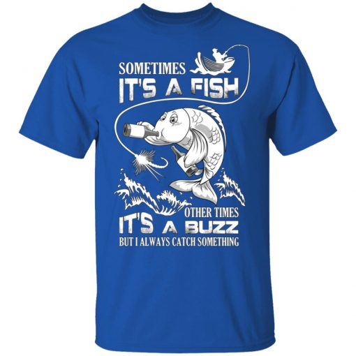 Sometimes It's A Fish Other Times It's A Buzz But I Always Catch Something T-Shirts, Hoodies, Long Sleeve