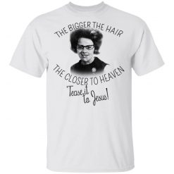 The Bigger The Hair The Closer To Heaven Tease It To Jesus T-Shirts, Hoodies, Long Sleeve