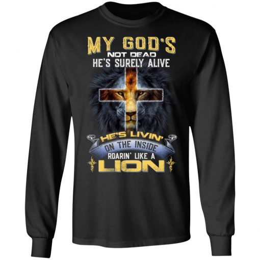 My God's Not Dead He's Surely Alive He's Living On The Inside Roaring Like A Lion T-Shirts, Hoodies, Long Sleeve
