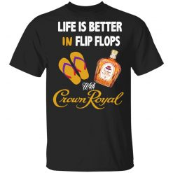 Life Is Better In Flip Flops With Crown Royal T-Shirts, Hoodies, Long Sleeve