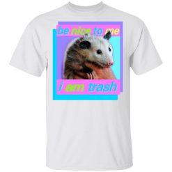 Opossum Be Nice To Me I Am Trash T-Shirts, Hoodies, Long Sleeve