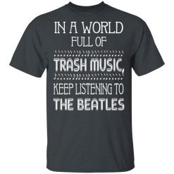 In A World Full Of Trash Music Keep Listening To The Beatles T-Shirts, Hoodies, Long Sleeve
