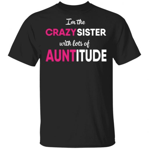 I'm The Crazy Sister With Lots Of Auntitude T-Shirts, Hoodies, Long Sleeve