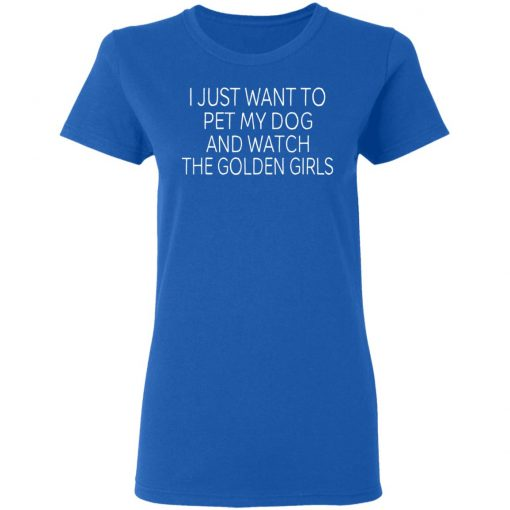 I Just Want To Pet My Dog And Watch The Golden Girls T-Shirts, Hoodies, Long Sleeve