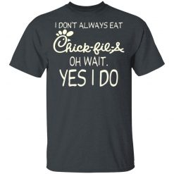 I Don't Always Eat Chick-fil-A Oh Wait Yes I Do T-Shirts, Hoodies, Long Sleeve
