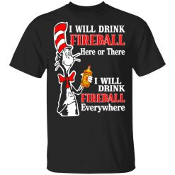 Dr. Seuss I Will Drink Fireball Here Or There Everywhere T-Shirts, Hoodies, Long Sleeve