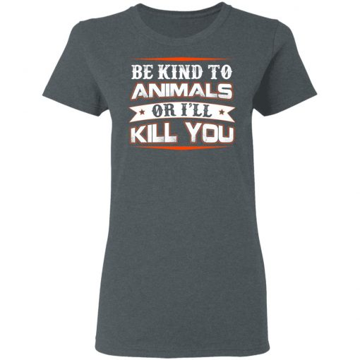 Be Kind To Animals Or I'll Kill You T-Shirts, Hoodies, Long Sleeve