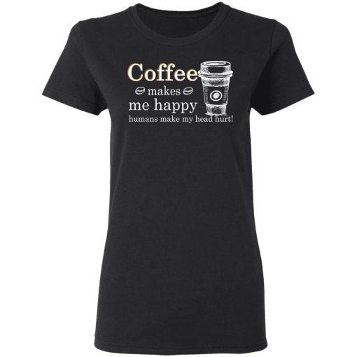Coffee Makes Me Happy Humans Make Me Head Hurt T-Shirts, Hoodies, Long Sleeve