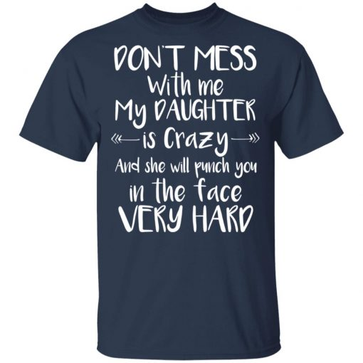 Don't Mess With Me My Daughter Is Crazy And She Will Punch You In The Face Very Hard T-Shirts, Hoodies, Long Sleeve