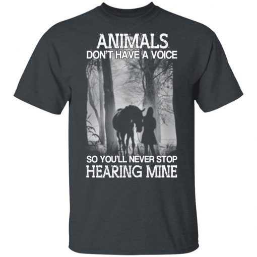 Animals Don't Have A Voice So You'll Never Stop Hearing Mine T-Shirts, Hoodies, Long Sleeve
