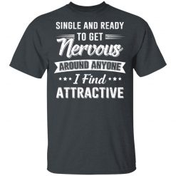 Single And Ready To Get Nervous Around Anyone I Find Attractive T-Shirts, Hoodies, Long Sleeve
