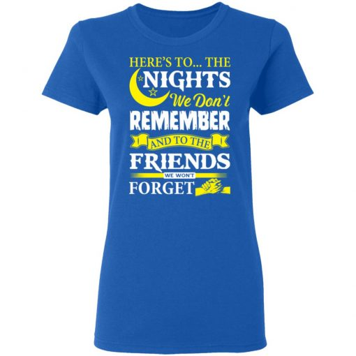 Here's To The Nights We Don't Remember And To The Friends We Won't Forget T-Shirts, Hoodies, Long Sleeve