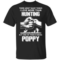 I Love More Than Hunting One Of Them Is Being Poppy T-Shirts, Hoodies, Long Sleeve