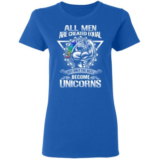 All Men Created Equal But Only The Best Become Unicorns T-Shirts, Hoodies, Long Sleeve