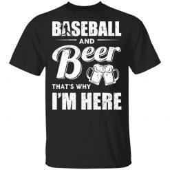 Baseball And Beer That's Why I'm Here T-Shirts, Hoodies, Long Sleeve