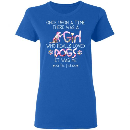 Once Upon A Time There Was A Girl Who Really Loved Dogs It Was Me T-Shirts, Hoodies, Long Sleeve