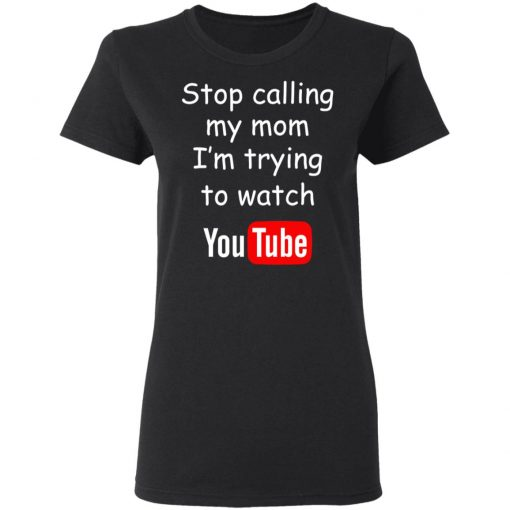 Stop Calling My Mom I'm Trying To Watch Youtube T-Shirts, Hoodies, Long Sleeve